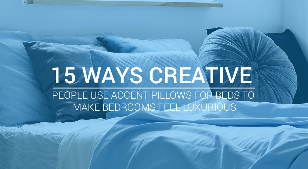 15 Ways Creative People Use Accent Pillows For Beds to Make Bedrooms Feel Luxurious
